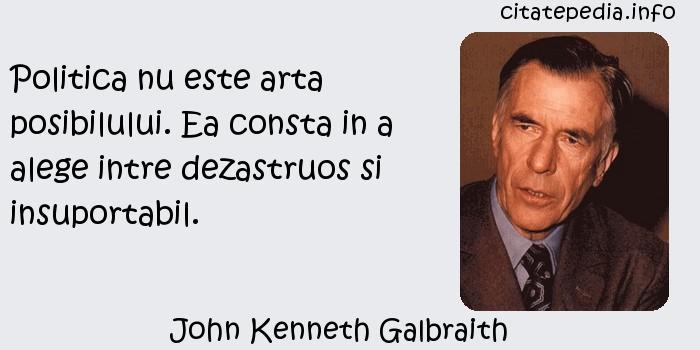 John Kenneth Galbraith - Politica nu este arta posibilului. Ea consta in a alege intre dezastruos si insuportabil.