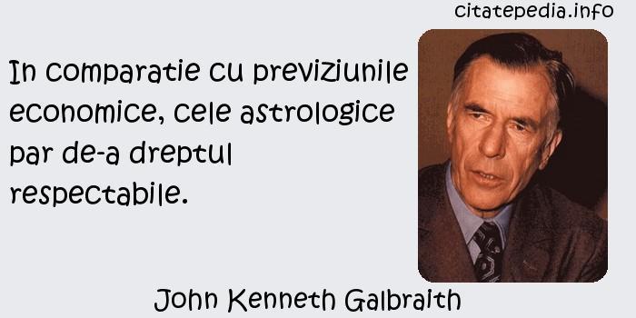 John Kenneth Galbraith - In comparatie cu previziunile economice, cele astrologice par de-a dreptul respectabile.