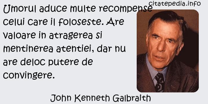John Kenneth Galbraith - Umorul aduce multe recompense celui care il foloseste. Are valoare in atragerea si mentinerea atentiei, dar nu are deloc putere de convingere.