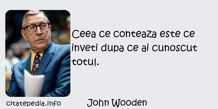 John Wooden - Ceea ce conteaza este ce inveti dupa ce ai cunoscut totul.