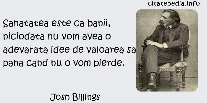 Josh Billings - Sanatatea este ca banii, niciodata nu vom avea o adevarata idee de valoarea sa pana cand nu o vom pierde.