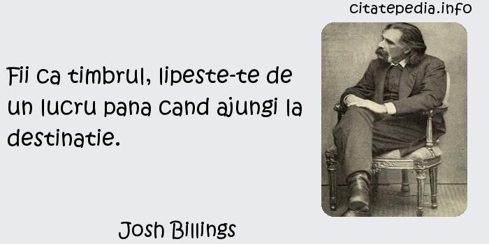 Josh Billings - Fii ca timbrul, lipeste-te de un lucru pana cand ajungi la destinatie.