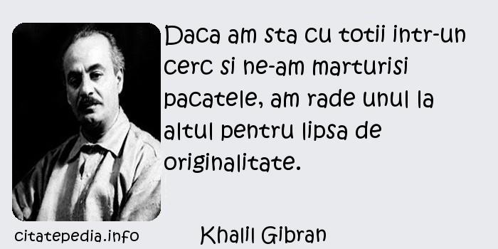 Khalil Gibran - Daca am sta cu totii intr-un cerc si ne-am marturisi pacatele, am rade unul la altul pentru lipsa de originalitate.