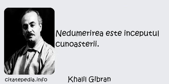 Khalil Gibran - Nedumerirea este inceputul cunoasterii.