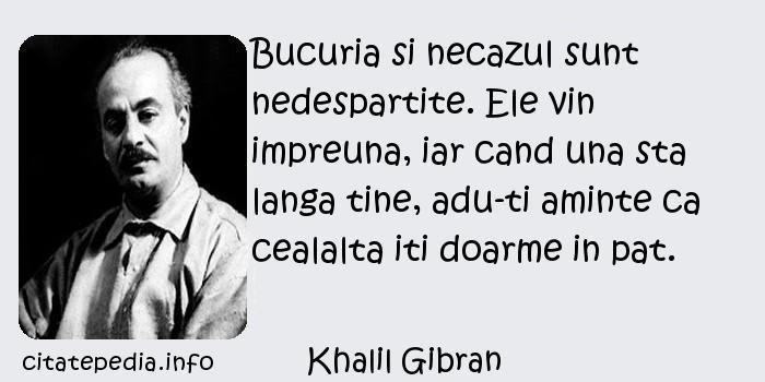Khalil Gibran - Bucuria si necazul sunt nedespartite. Ele vin impreuna, iar cand una sta langa tine, adu-ti aminte ca cealalta iti doarme in pat.