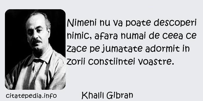 Khalil Gibran - Nimeni nu va poate descoperi nimic, afara numai de ceea ce zace pe jumatate adormit in zorii constiintei voastre.