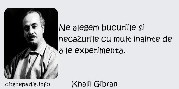 Khalil Gibran - Ne alegem bucuriile si necazurile cu mult inainte de a le experimenta.