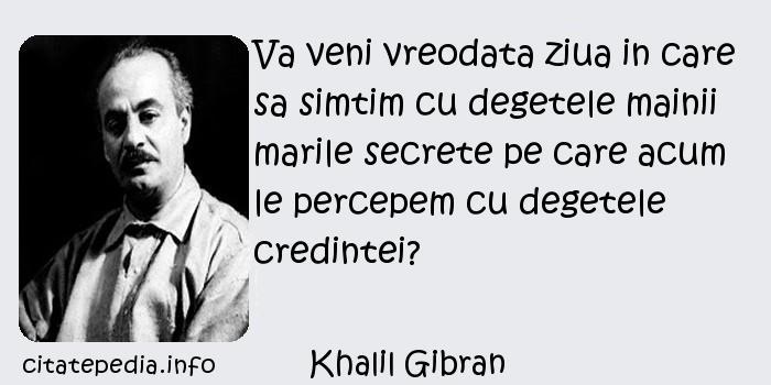 Khalil Gibran - Va veni vreodata ziua in care sa simtim cu degetele mainii marile secrete pe care acum le percepem cu degetele credintei?