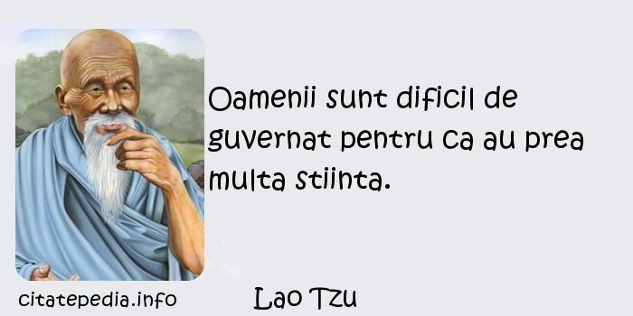 Lao Tzu - Oamenii sunt dificil de guvernat pentru ca au prea multa stiinta.