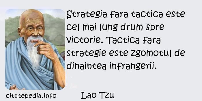 Lao Tzu - Strategia fara tactica este cel mai lung drum spre victorie. Tactica fara strategie este zgomotul de dinaintea infrangerii.