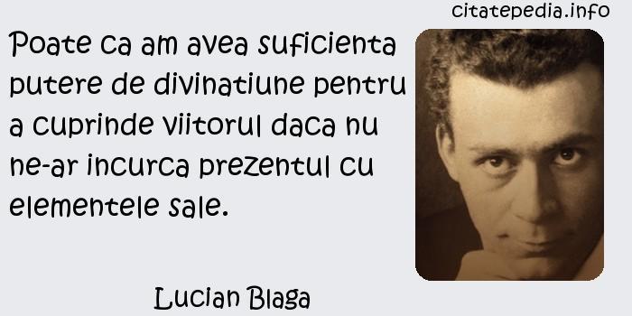 Lucian Blaga - Poate ca am avea suficienta putere de divinatiune pentru a cuprinde viitorul daca nu ne-ar incurca prezentul cu elementele sale.
