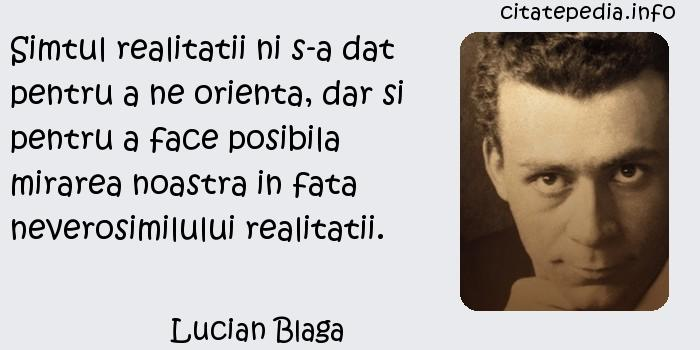 Lucian Blaga - Simtul realitatii ni s-a dat pentru a ne orienta, dar si pentru a face posibila mirarea noastra in fata neverosimilului realitatii.