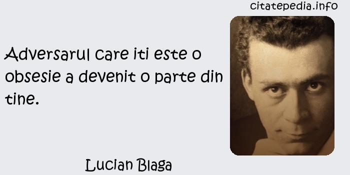 Lucian Blaga - Adversarul care iti este o obsesie a devenit o parte din tine.