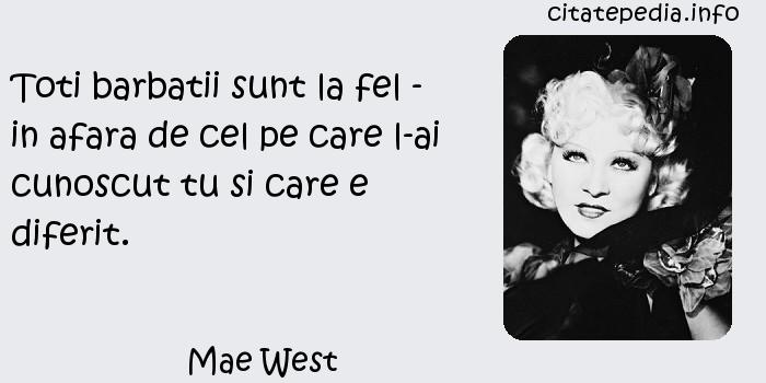 Mae West - Toti barbatii sunt la fel - in afara de cel pe care l-ai cunoscut tu si care e diferit.