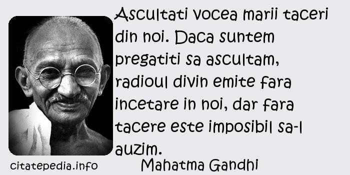 Mahatma Gandhi - Ascultati vocea marii taceri din noi. Daca suntem pregatiti sa ascultam, radioul divin emite fara incetare in noi, dar fara tacere este imposibil sa-l auzim.