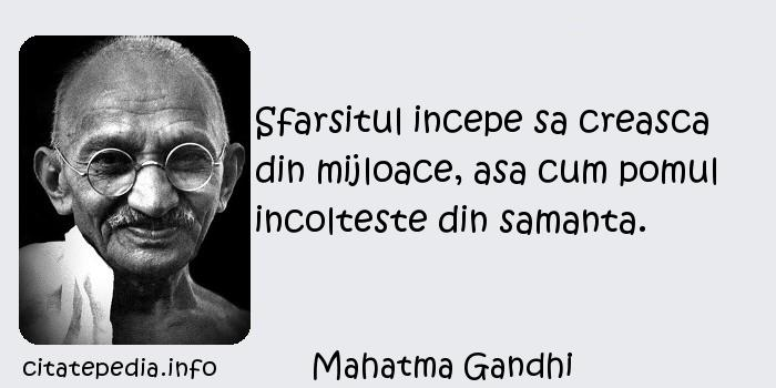 Mahatma Gandhi - Sfarsitul incepe sa creasca din mijloace, asa cum pomul incolteste din samanta.