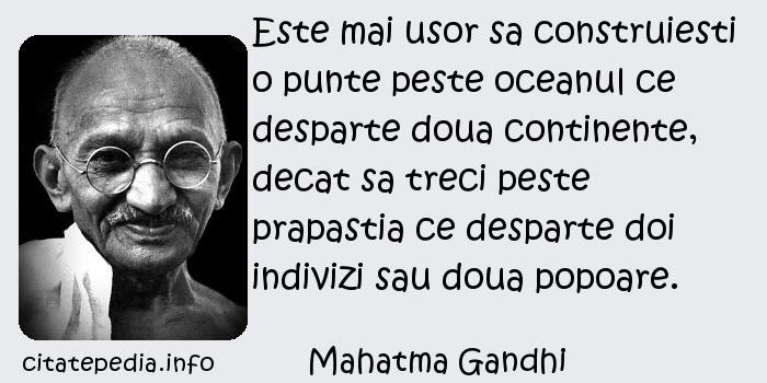 Mahatma Gandhi - Este mai usor sa construiesti o punte peste oceanul ce desparte doua continente, decat sa treci peste prapastia ce desparte doi indivizi sau doua popoare.