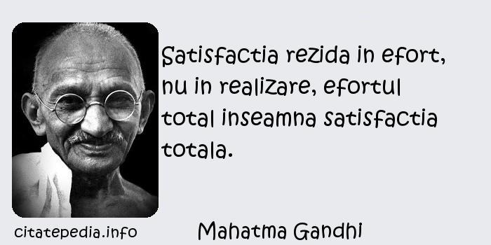 Mahatma Gandhi - Satisfactia rezida in efort, nu in realizare, efortul total inseamna satisfactia totala.