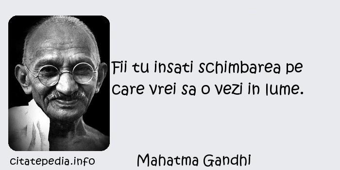 Mahatma Gandhi - Fii tu insati schimbarea pe care vrei sa o vezi in lume.