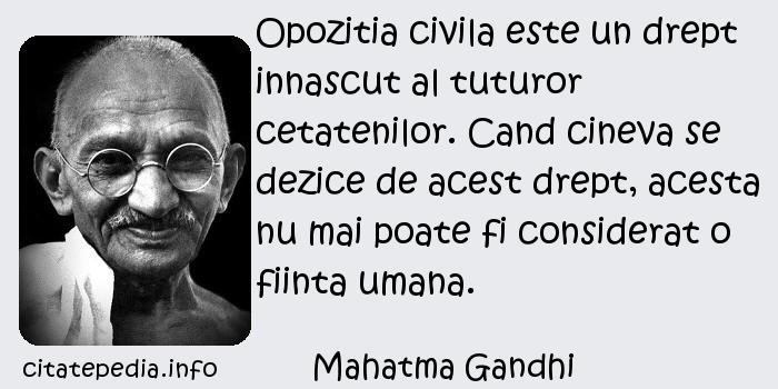 Mahatma Gandhi - Opozitia civila este un drept innascut al tuturor cetatenilor. Cand cineva se dezice de acest drept, acesta nu mai poate fi considerat o fiinta umana.