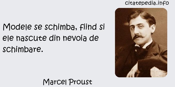 Marcel Proust - Modele se schimba, fiind si ele nascute din nevoia de schimbare.