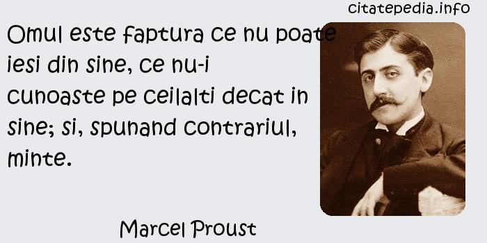 Marcel Proust - Omul este faptura ce nu poate iesi din sine, ce nu-i cunoaste pe ceilalti decat in sine; si, spunand contrariul, minte.