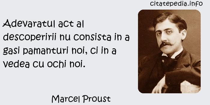 Marcel Proust - Adevaratul act al descoperirii nu consista in a gasi pamanturi noi, ci in a vedea cu ochi noi.