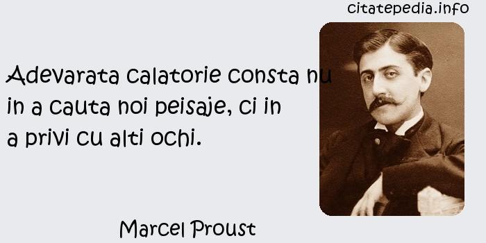 Marcel Proust - Adevarata calatorie consta nu in a cauta noi peisaje, ci in a privi cu alti ochi.