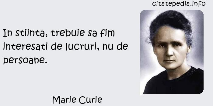 Marie Curie - In stiinta, trebuie sa fim interesati de lucruri, nu de persoane.
