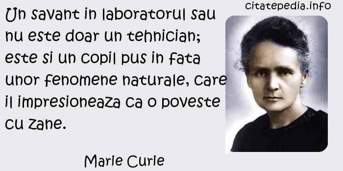 Marie Curie - Un savant in laboratorul sau nu este doar un tehnician; este si un copil pus in fata unor fenomene naturale, care il impresioneaza ca o poveste cu zane.