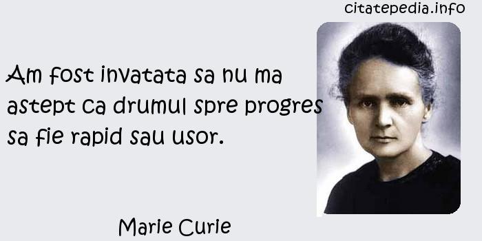 Marie Curie - Am fost invatata sa nu ma astept ca drumul spre progres sa fie rapid sau usor.