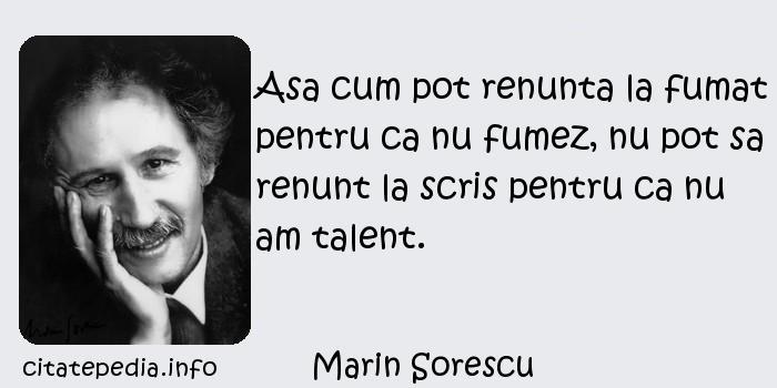 Marin Sorescu - Asa cum pot renunta la fumat pentru ca nu fumez, nu pot sa renunt la scris pentru ca nu am talent.