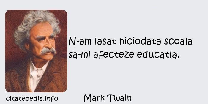 Mark Twain - N-am lasat niciodata scoala sa-mi afecteze educatia.