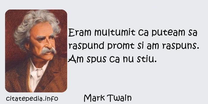 Mark Twain - Eram multumit ca puteam sa raspund promt si am raspuns. Am spus ca nu stiu.