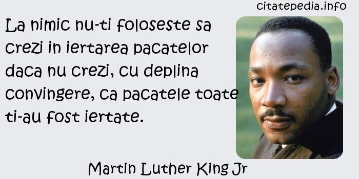 Martin Luther King Jr - La nimic nu-ti foloseste sa crezi in iertarea pacatelor daca nu crezi, cu deplina convingere, ca pacatele toate ti-au fost iertate.