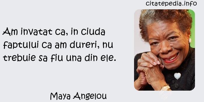 Maya Angelou - Am invatat ca, in ciuda faptului ca am dureri, nu trebuie sa fiu una din ele.