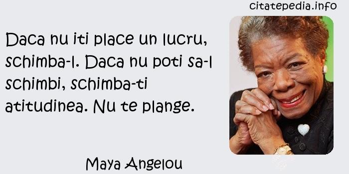 Maya Angelou - Daca nu iti place un lucru, schimba-l. Daca nu poti sa-l schimbi, schimba-ti atitudinea. Nu te plange.