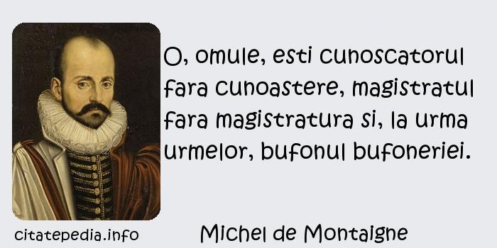 Michel de Montaigne - O, omule, esti cunoscatorul fara cunoastere, magistratul fara magistratura si, la urma urmelor, bufonul bufoneriei.