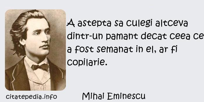 Mihai Eminescu - A astepta sa culegi altceva dintr-un pamant decat ceea ce a fost semanat in el, ar fi copilarie.