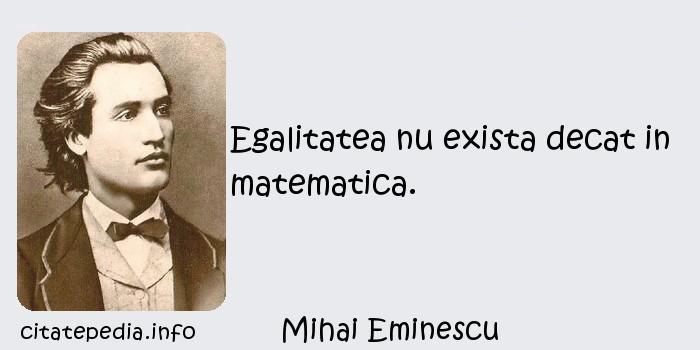 Mihai Eminescu - Egalitatea nu exista decat in matematica.