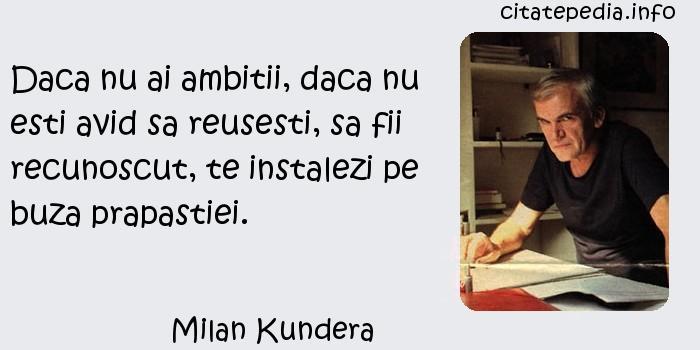 Milan Kundera - Daca nu ai ambitii, daca nu esti avid sa reusesti, sa fii recunoscut, te instalezi pe buza prapastiei.