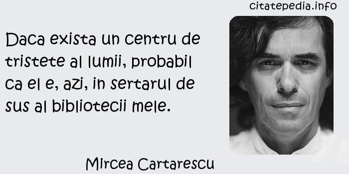 Mircea Cartarescu - Daca exista un centru de tristete al lumii, probabil ca el e, azi, in sertarul de sus al bibliotecii mele.