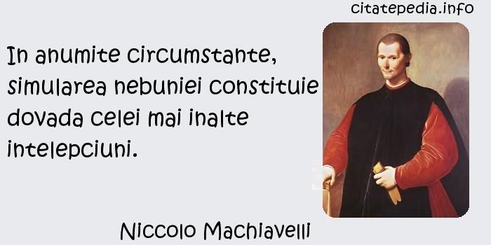 Niccolo Machiavelli - In anumite circumstante, simularea nebuniei constituie dovada celei mai inalte intelepciuni.