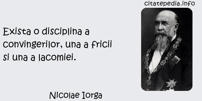 Nicolae Iorga - Exista o disciplina a convingerilor, una a fricii si una a lacomiei.
