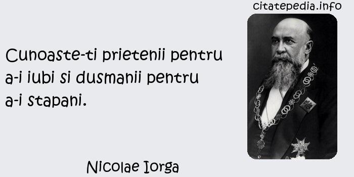 Nicolae Iorga - Cunoaste-ti prietenii pentru a-i iubi si dusmanii pentru a-i stapani.