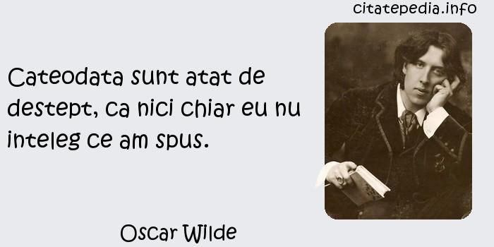 Oscar Wilde - Cateodata sunt atat de destept, ca nici chiar eu nu inteleg ce am spus.
