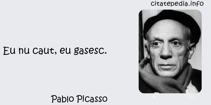 Pablo Picasso - Eu nu caut, eu gasesc.