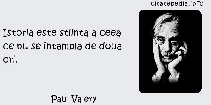Paul Valery - Istoria este stiinta a ceea ce nu se intampla de doua ori.