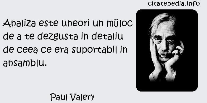 Paul Valery - Analiza este uneori un mijloc de a te dezgusta in detaliu de ceea ce era suportabil in ansamblu.