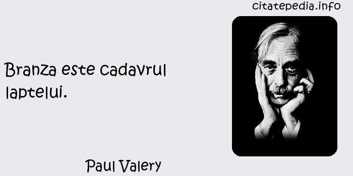 Paul Valery - Branza este cadavrul laptelui.